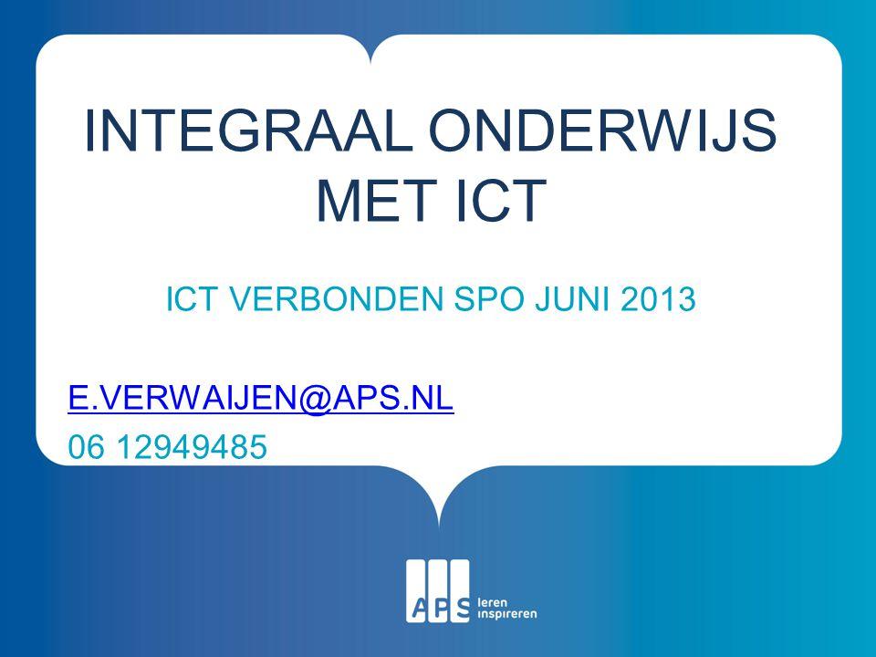 ICT VERBONDEN SPO JUNI 2013 E.VERWAIJEN@APS.NL 06 12949485 INTEGRAAL ONDERWIJS MET ICT