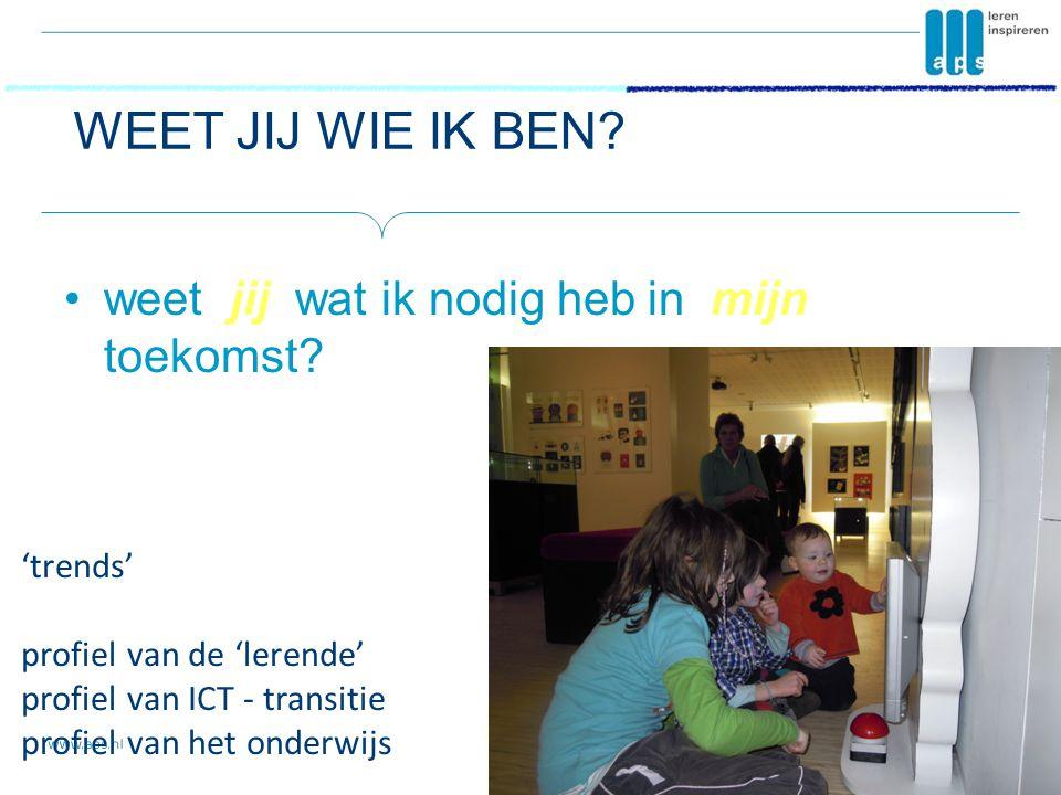 WEET JIJ WIE IK BEN? •weet jij wat ik nodig heb in mijn toekomst? 'trends' profiel van de 'lerende' profiel van ICT - transitie profiel van het onderw