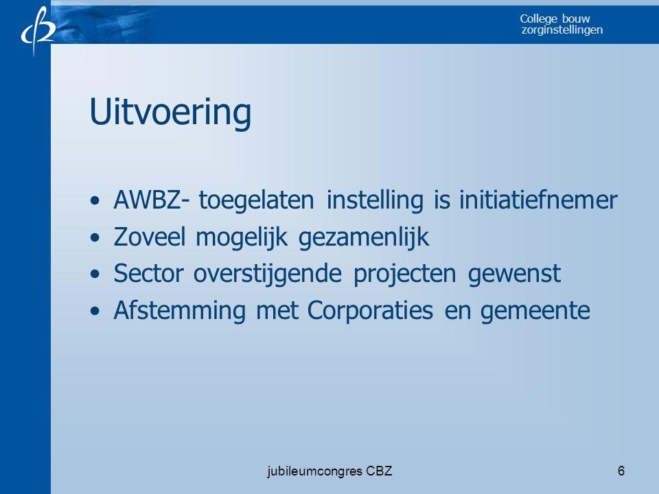 College bouw zorginstellingen jubileumcongres CBZ6 Uitvoering •AWBZ- toegelaten instelling is initiatiefnemer •Zoveel mogelijk gezamenlijk •Sector ove