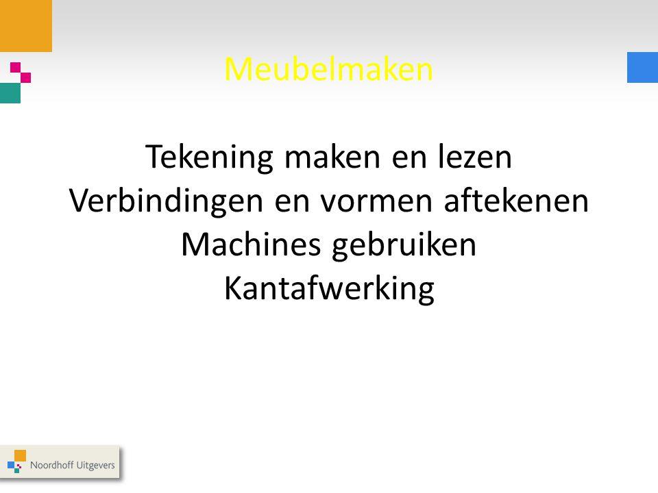 Meubelmaken Tekening maken en lezen Verbindingen en vormen aftekenen Machines gebruiken Kantafwerking