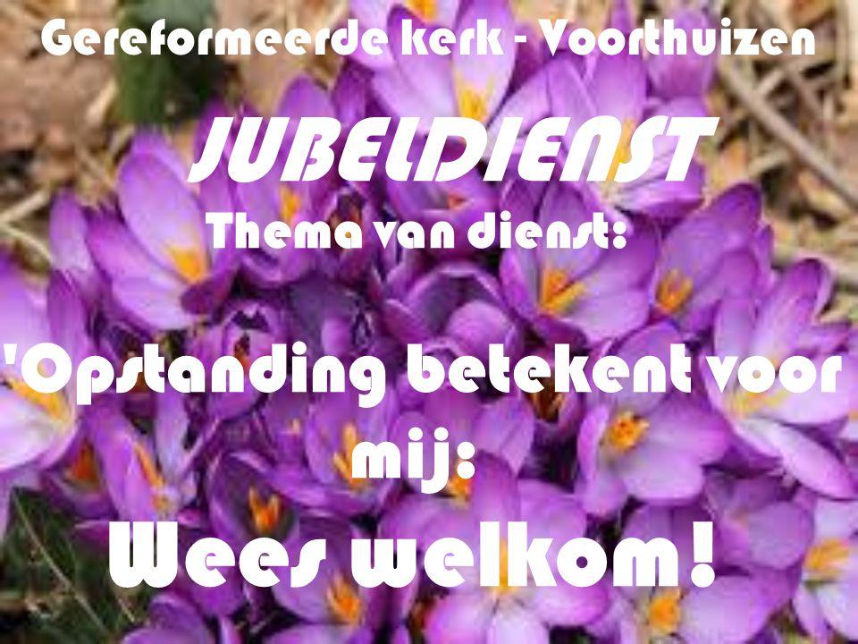 Gereformeerde kerk - Voorthuizen JUBELDIENST Thema van dienst: 'Opstanding betekent voor mij: Wees welkom!