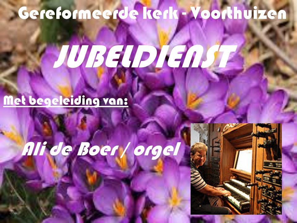 Gereformeerde kerk - Voorthuizen JUBELDIENST Met begeleiding van: Ali de Boer / orgel