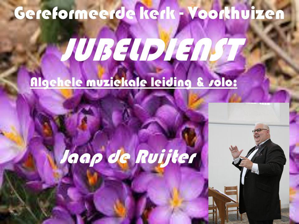 Gereformeerde kerk - Voorthuizen JUBELDIENST Algehele muziekale leiding & solo: Jaap de Ruijter