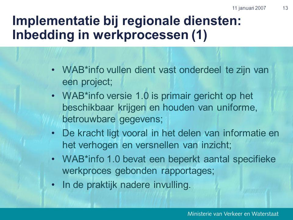 11 januari 200713 Implementatie bij regionale diensten: Inbedding in werkprocessen (1) •WAB*info vullen dient vast onderdeel te zijn van een project; •WAB*info versie 1.0 is primair gericht op het beschikbaar krijgen en houden van uniforme, betrouwbare gegevens; •De kracht ligt vooral in het delen van informatie en het verhogen en versnellen van inzicht; •WAB*info 1.0 bevat een beperkt aantal specifieke werkproces gebonden rapportages; •In de praktijk nadere invulling.