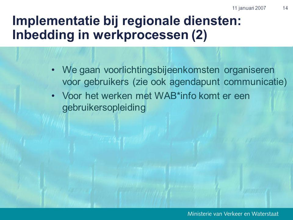 11 januari 200714 Implementatie bij regionale diensten: Inbedding in werkprocessen (2) •We gaan voorlichtingsbijeenkomsten organiseren voor gebruikers (zie ook agendapunt communicatie) •Voor het werken met WAB*info komt er een gebruikersopleiding
