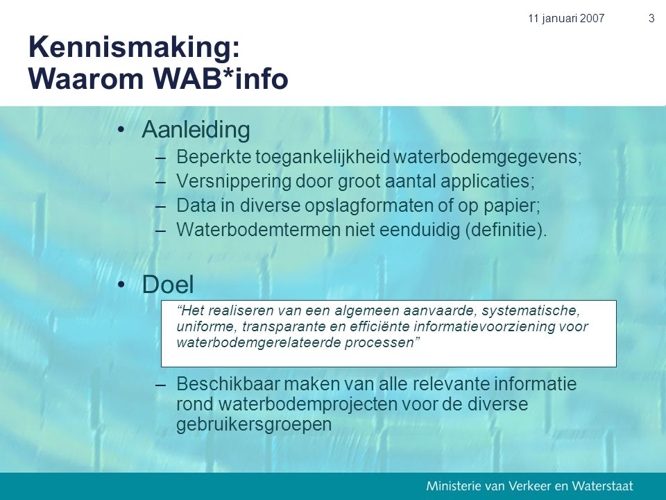 11 januari 20073 Kennismaking: Waarom WAB*info •Aanleiding –Beperkte toegankelijkheid waterbodemgegevens; –Versnippering door groot aantal applicaties