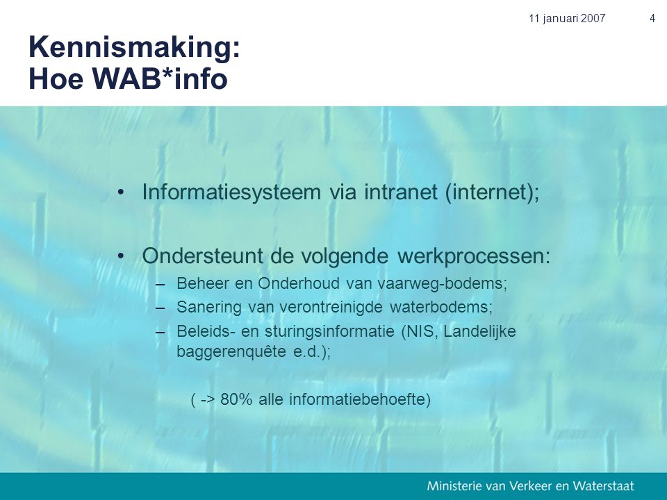 11 januari 20074 Kennismaking: Hoe WAB*info •Informatiesysteem via intranet (internet); •Ondersteunt de volgende werkprocessen: –Beheer en Onderhoud v