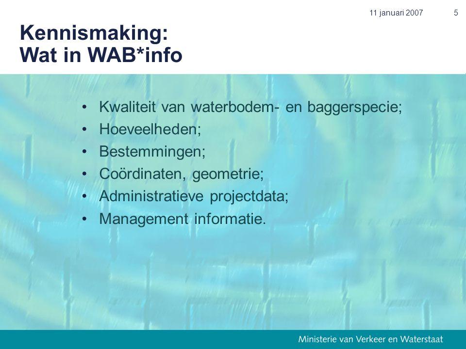 11 januari 20075 Kennismaking: Wat in WAB*info •Kwaliteit van waterbodem- en baggerspecie; •Hoeveelheden; •Bestemmingen; •Coördinaten, geometrie; •Administratieve projectdata; •Management informatie.