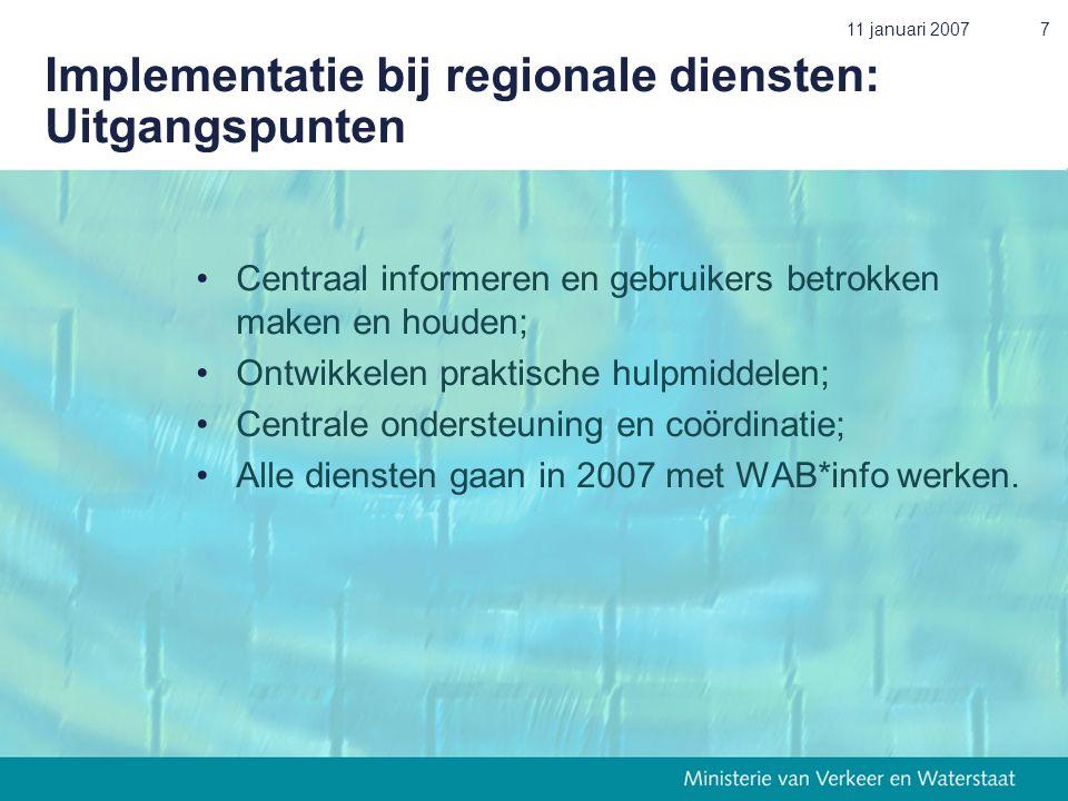 11 januari 20077 Implementatie bij regionale diensten: Uitgangspunten •Centraal informeren en gebruikers betrokken maken en houden; •Ontwikkelen praktische hulpmiddelen; •Centrale ondersteuning en coördinatie; •Alle diensten gaan in 2007 met WAB*info werken.