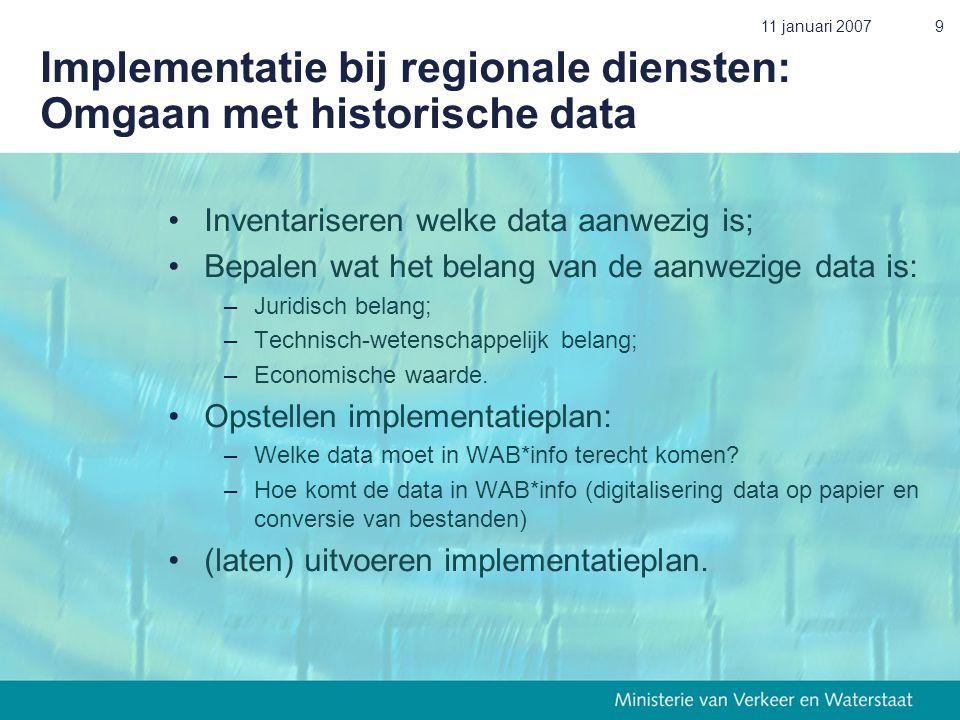 11 januari 20079 Implementatie bij regionale diensten: Omgaan met historische data •Inventariseren welke data aanwezig is; •Bepalen wat het belang van de aanwezige data is: –Juridisch belang; –Technisch-wetenschappelijk belang; –Economische waarde.