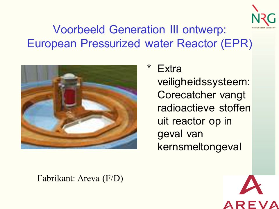 Voorbeeld Generation III ontwerp: European Pressurized water Reactor (EPR) *Extra veiligheidssysteem: Corecatcher vangt radioactieve stoffen uit reactor op in geval van kernsmeltongeval Fabrikant: Areva (F/D)