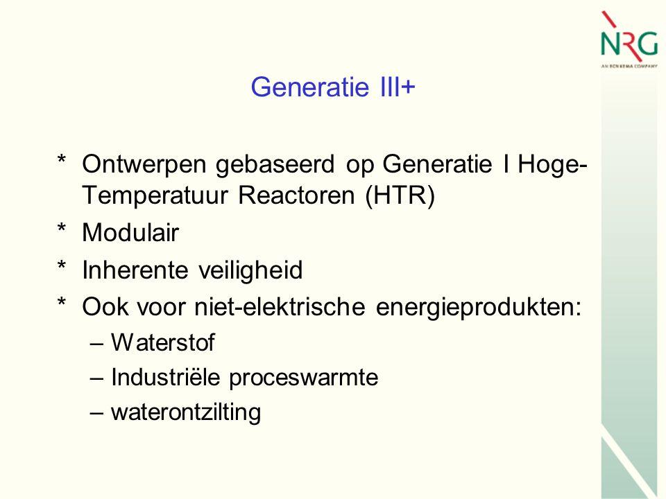 Generatie III+ *Ontwerpen gebaseerd op Generatie I Hoge- Temperatuur Reactoren (HTR) *Modulair *Inherente veiligheid *Ook voor niet-elektrische energieprodukten: –Waterstof –Industriële proceswarmte –waterontzilting