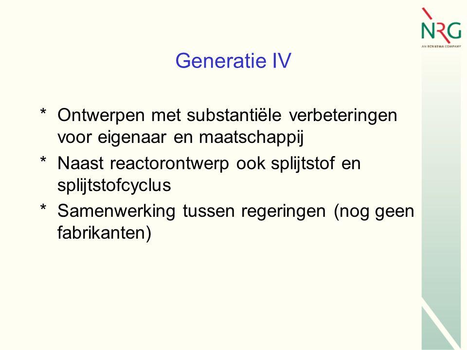 Generatie IV *Ontwerpen met substantiële verbeteringen voor eigenaar en maatschappij *Naast reactorontwerp ook splijtstof en splijtstofcyclus *Samenwerking tussen regeringen (nog geen fabrikanten)