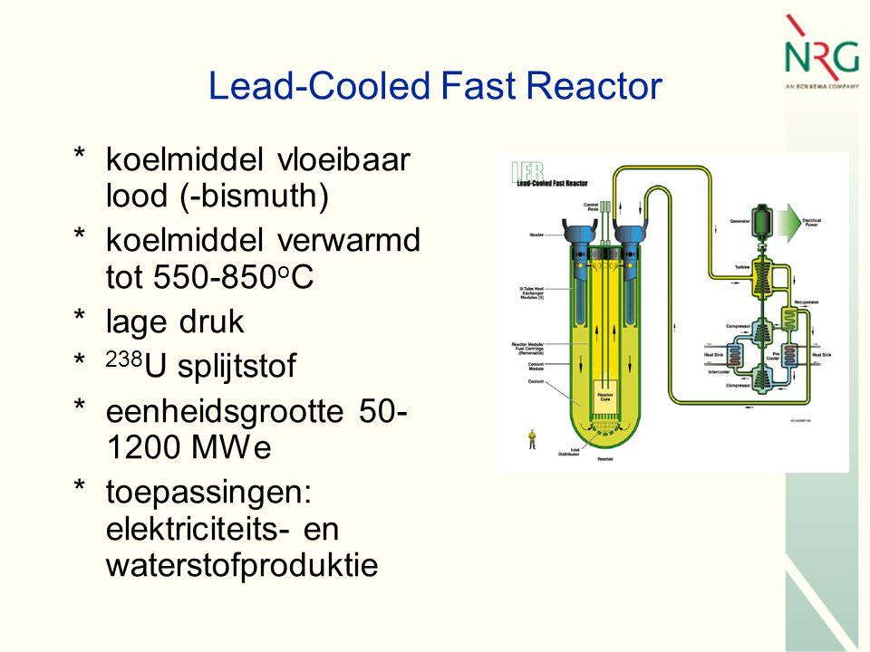 Lead-Cooled Fast Reactor *koelmiddel vloeibaar lood (-bismuth) *koelmiddel verwarmd tot 550-850 o C *lage druk * 238 U splijtstof *eenheidsgrootte 50- 1200 MWe *toepassingen: elektriciteits- en waterstofproduktie