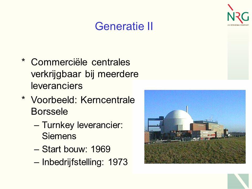 Generatie II *Commerciële centrales verkrijgbaar bij meerdere leveranciers *Voorbeeld: Kerncentrale Borssele –Turnkey leverancier: Siemens –Start bouw: 1969 –Inbedrijfstelling: 1973