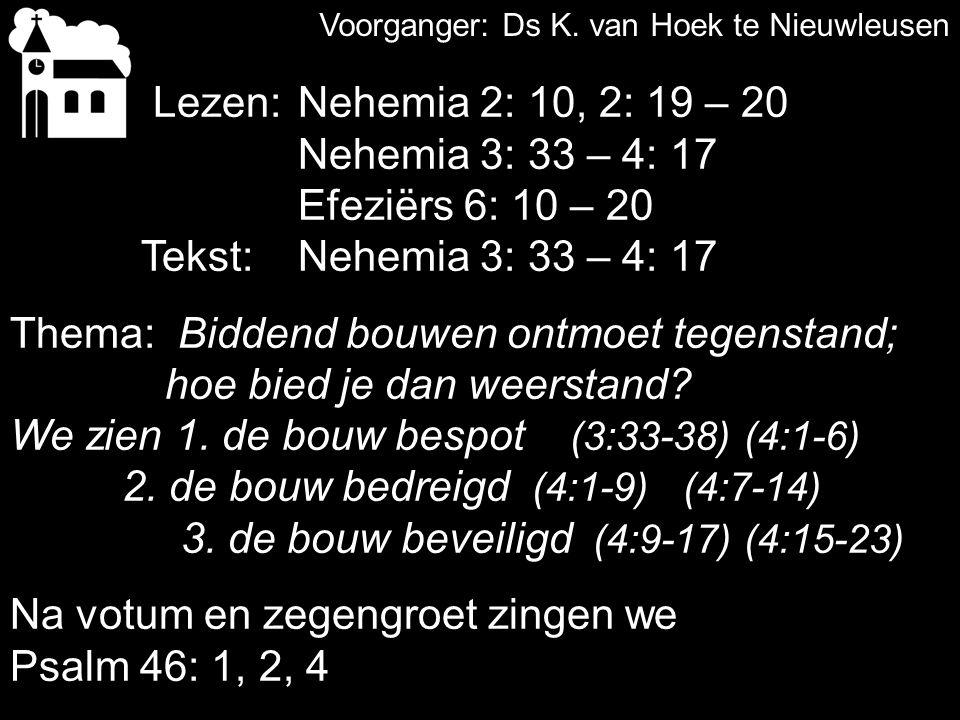 Votum en zegengroet Zingen:Psalm 46: 1, 2, 4 Gebed Lezen:Nehemia 2: 10, 2: 19 – 20 Nehemia 3: 33 – 4: 17 Zingen:Psalm 44: 1, 4 Lezen: Efeziërs 6: 10 – 20 Tekst:Nehemia 3: 33 – 4: 17 Preek: Zingen:Psalm 125: 1, 2
