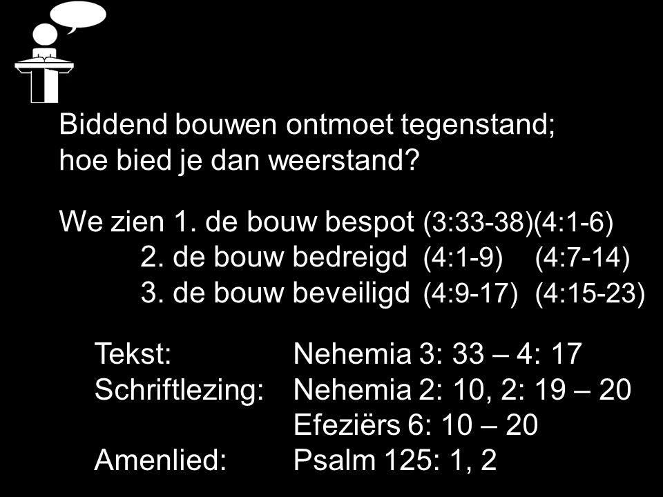 Tekst: Nehemia 3: 33 – 4: 17 Schriftlezing: Nehemia 2: 10, 2: 19 – 20 Efeziërs 6: 10 – 20 Amenlied: Psalm 125: 1, 2 Biddend bouwen ontmoet tegenstand; hoe bied je dan weerstand.
