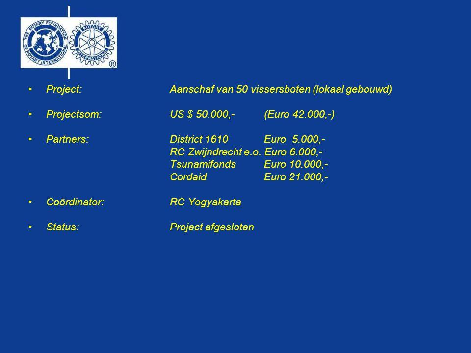 •Project:Aanschaf van 50 vissersboten (lokaal gebouwd) •Projectsom:US $ 50.000,- (Euro 42.000,-) •Partners: District 1610 Euro 5.000,- RC Zwijndrecht e.o.