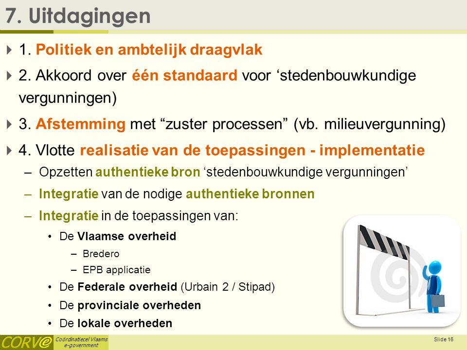 Coördinatiecel Vlaams e-government Slide 16 7. Uitdagingen  1. Politiek en ambtelijk draagvlak  2. Akkoord over één standaard voor 'stedenbouwkundig