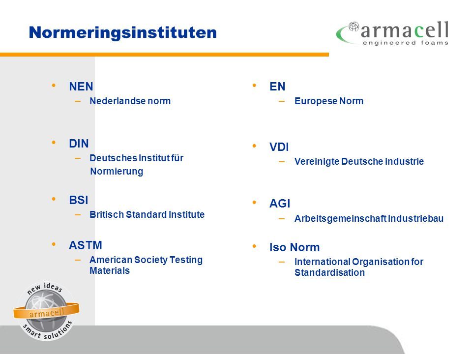 Normeringsinstituten • NEN – Nederlandse norm • DIN – Deutsches Institut für Normierung • BSI – Britisch Standard Institute • ASTM – American Society Testing Materials • EN – Europese Norm • VDI – Vereinigte Deutsche industrie • AGI – Arbeitsgemeinschaft Industriebau • Iso Norm – International Organisation for Standardisation