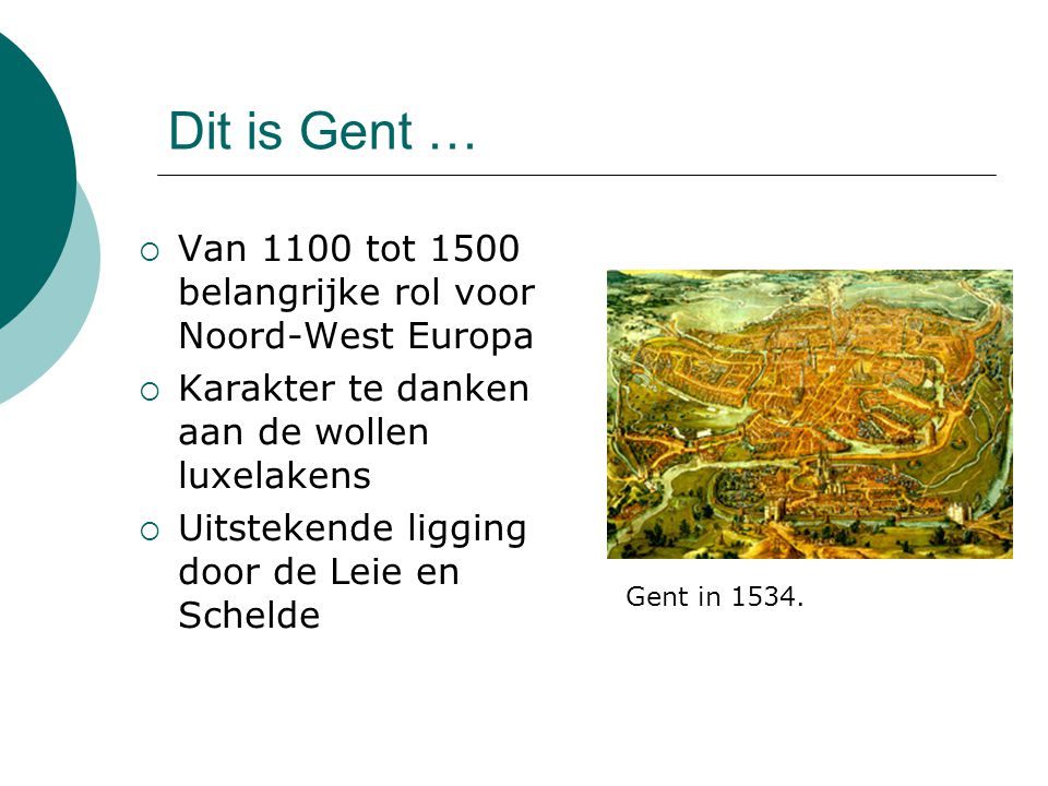Dit is Gent …  Van 1100 tot 1500 belangrijke rol voor Noord-West Europa  Karakter te danken aan de wollen luxelakens  Uitstekende ligging door de Leie en Schelde Gent in 1534.