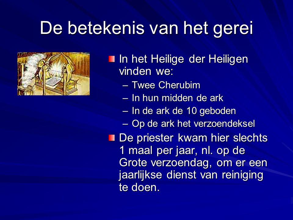 De betekenis van het gerei In het Heilige der Heiligen vinden we: –Twee Cherubim –In hun midden de ark –In de ark de 10 geboden –Op de ark het verzoen