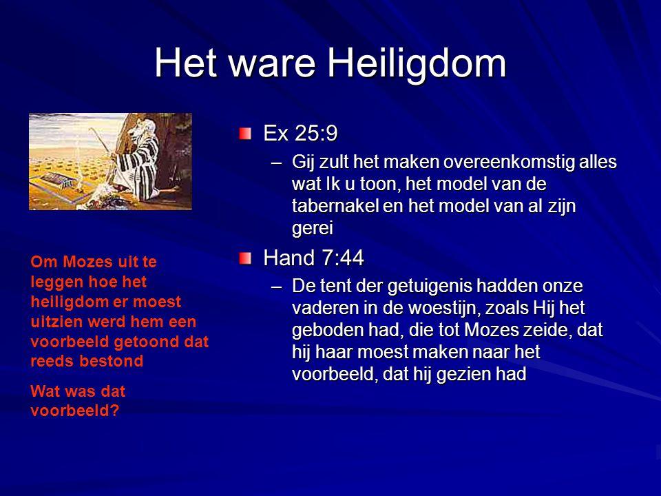 Het ware Heiligdom Ex 25:9 –Gij zult het maken overeenkomstig alles wat Ik u toon, het model van de tabernakel en het model van al zijn gerei Hand 7:4