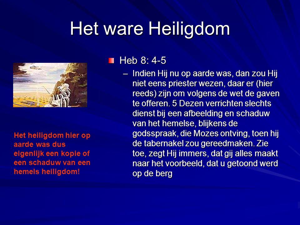 Het ware Heiligdom Heb 8: 4-5 –Indien Hij nu op aarde was, dan zou Hij niet eens priester wezen, daar er (hier reeds) zijn om volgens de wet de gaven