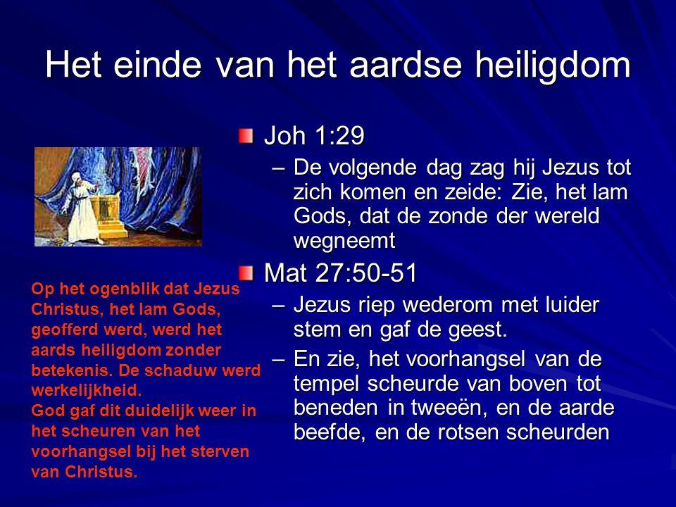 Het einde van het aardse heiligdom Joh 1:29 –De volgende dag zag hij Jezus tot zich komen en zeide: Zie, het lam Gods, dat de zonde der wereld wegneem
