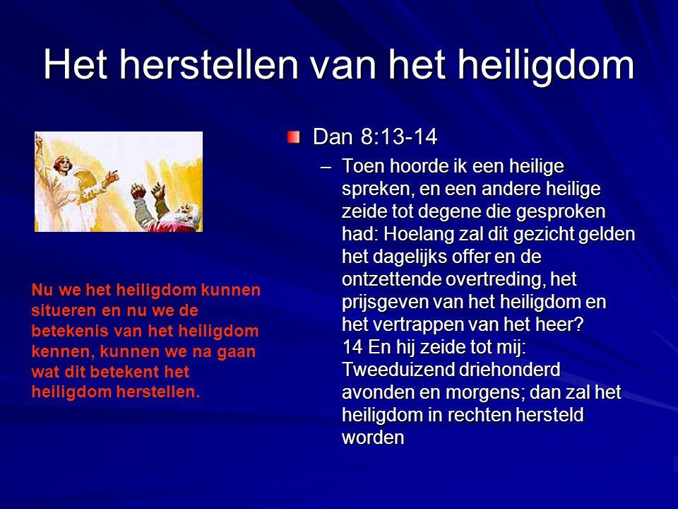 Het herstellen van het heiligdom Dan 8:13-14 –Toen hoorde ik een heilige spreken, en een andere heilige zeide tot degene die gesproken had: Hoelang za