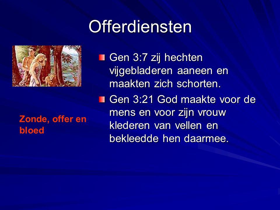 Offerdiensten Gen 3:7 zij hechten vijgebladeren aaneen en maakten zich schorten. Gen 3:21 God maakte voor de mens en voor zijn vrouw klederen van vell