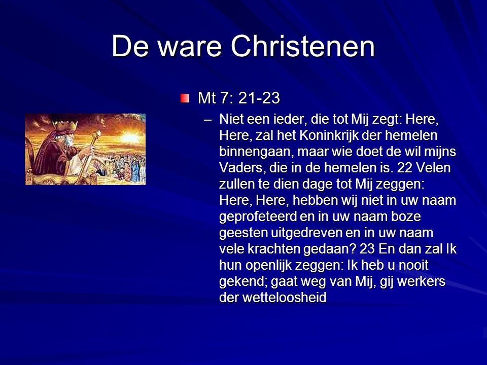 De ware Christenen Mt 7: 21-23 –Niet een ieder, die tot Mij zegt: Here, Here, zal het Koninkrijk der hemelen binnengaan, maar wie doet de wil mijns Va