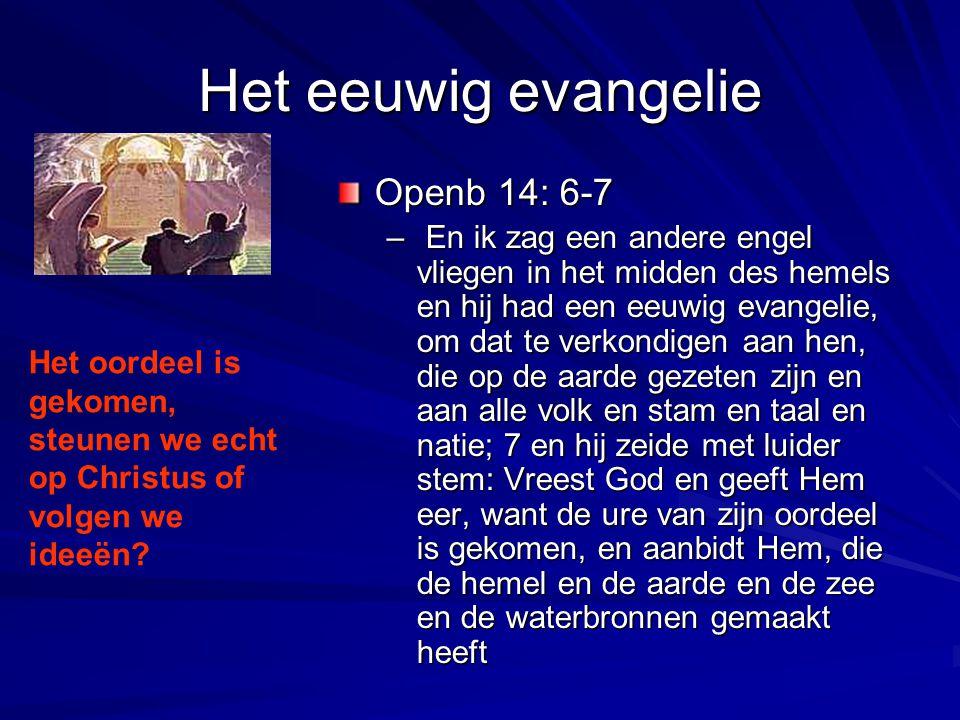 Het eeuwig evangelie Openb 14: 6-7 – En ik zag een andere engel vliegen in het midden des hemels en hij had een eeuwig evangelie, om dat te verkondige