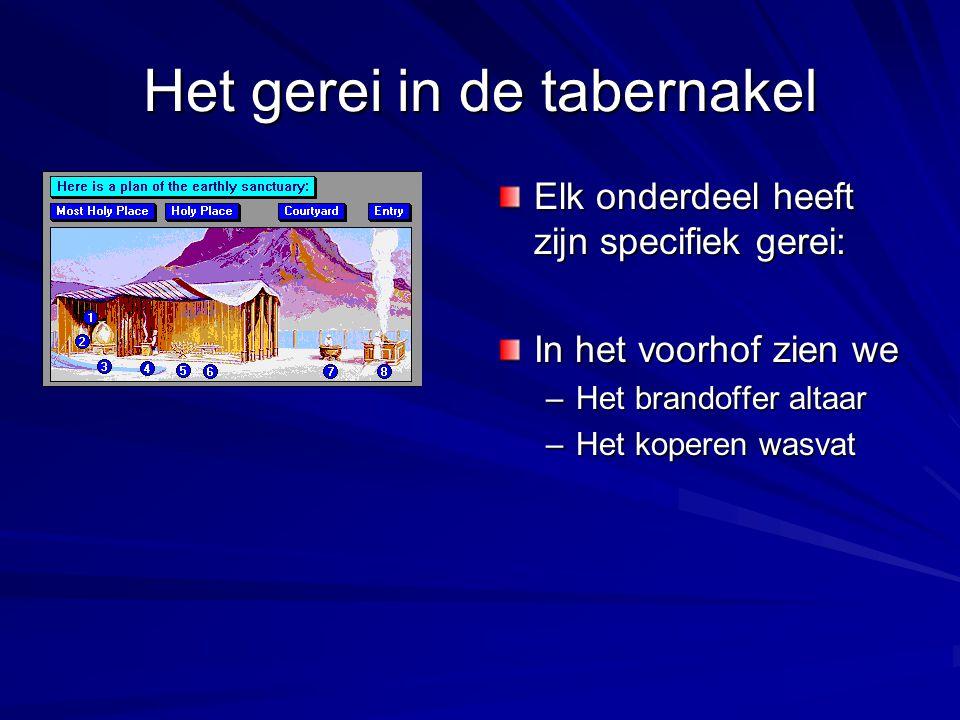 Het gerei in de tabernakel Elk onderdeel heeft zijn specifiek gerei: In het voorhof zien we –Het brandoffer altaar –Het koperen wasvat