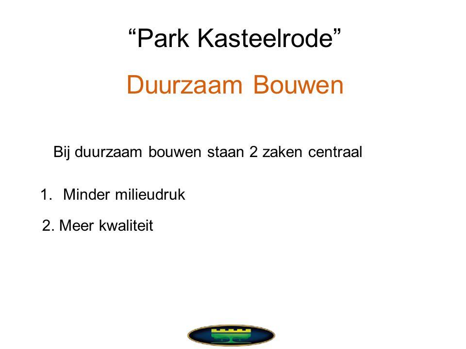 Park Kasteelrode Duurzaam Bouwen Bij duurzaam bouwen staan 2 zaken centraal 1.Minder milieudruk 2.