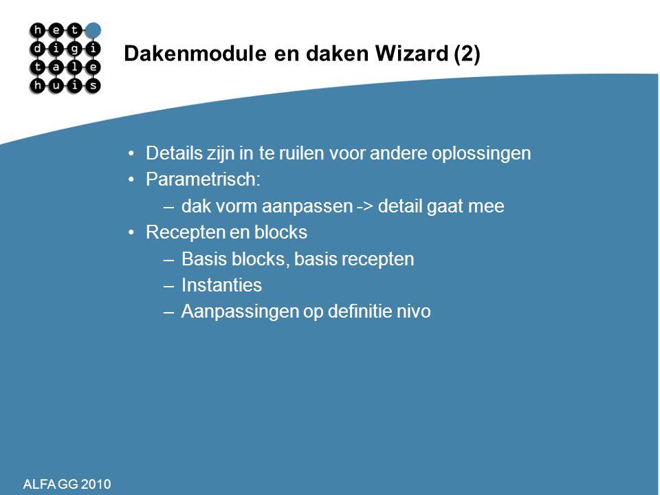 ALFA GG 2010 Dakenmodule en daken Wizard (2) •Details zijn in te ruilen voor andere oplossingen •Parametrisch: –dak vorm aanpassen -> detail gaat mee