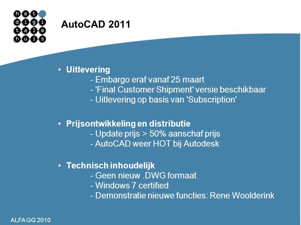 ALFA GG 2010 AutoCAD 2011 •Uitlevering - Embargo eraf vanaf 25 maart - 'Final Customer Shipment' versie beschikbaar - Uitlevering op basis van 'Subscr