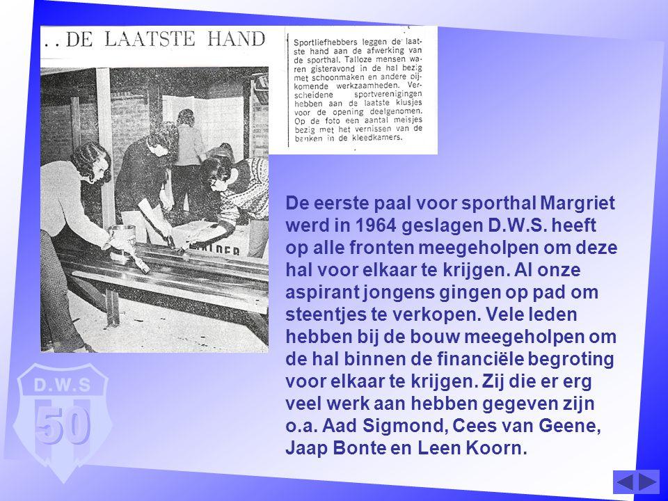 De eerste paal voor sporthal Margriet werd in 1964 geslagen D.W.S. heeft op alle fronten meegeholpen om deze hal voor elkaar te krijgen. Al onze aspir