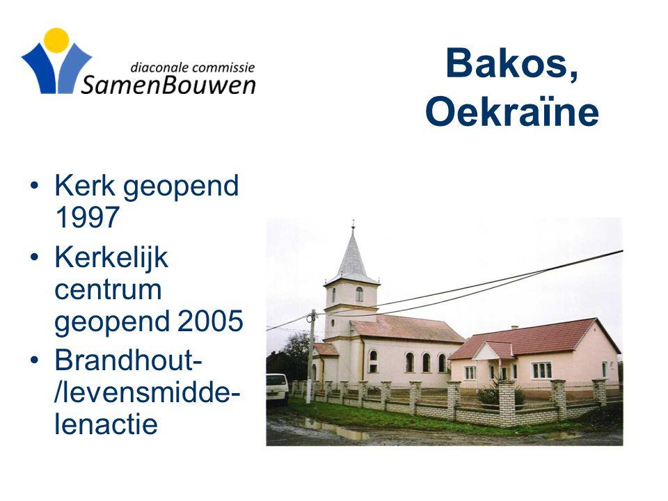Bakos, Oekraïne •Kerk geopend 1997 •Kerkelijk centrum geopend 2005 •Brandhout- /levensmidde- lenactie