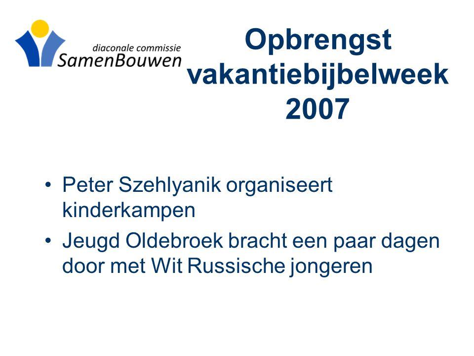 Opbrengst vakantiebijbelweek 2007 •Peter Szehlyanik organiseert kinderkampen •Jeugd Oldebroek bracht een paar dagen door met Wit Russische jongeren