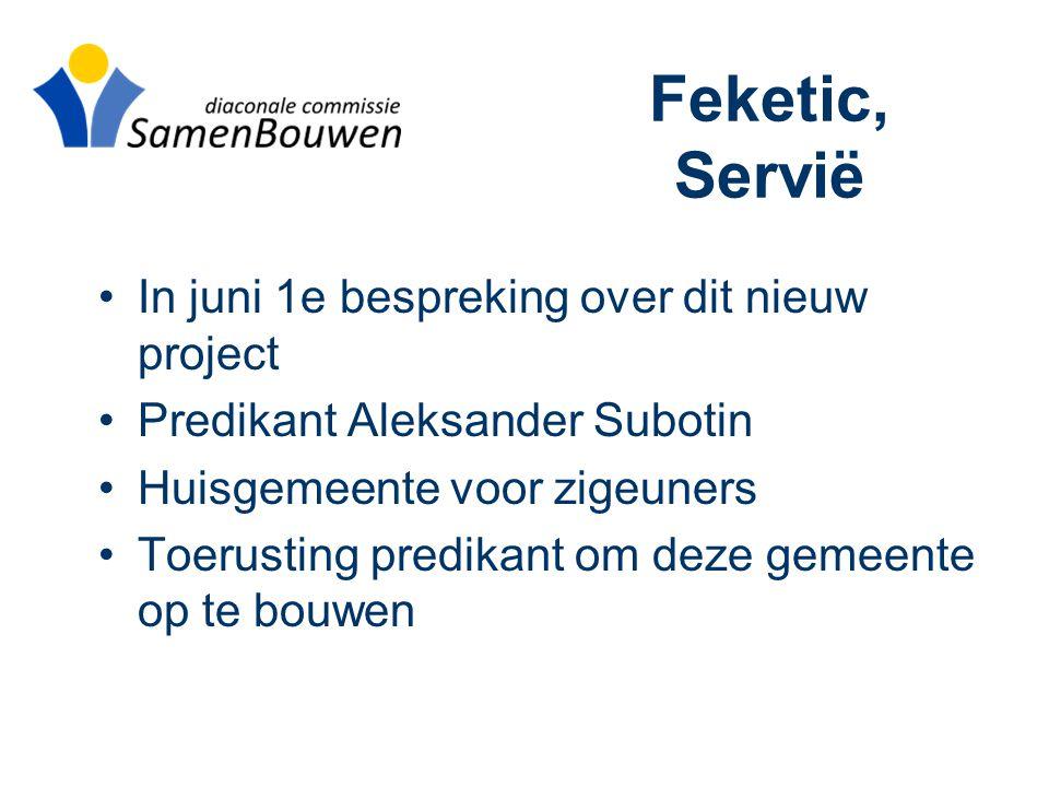 Feketic, Servië •In juni 1e bespreking over dit nieuw project •Predikant Aleksander Subotin •Huisgemeente voor zigeuners •Toerusting predikant om deze gemeente op te bouwen