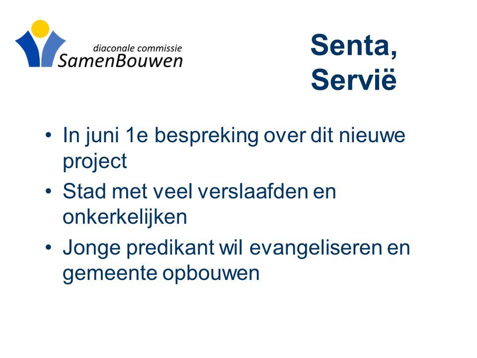 Senta, Servië •In juni 1e bespreking over dit nieuwe project •Stad met veel verslaafden en onkerkelijken •Jonge predikant wil evangeliseren en gemeente opbouwen