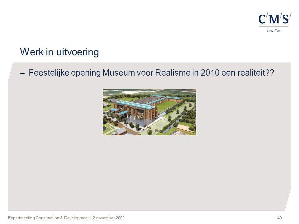 Expertmeeting Construction & Development | 2 november 200940 Werk in uitvoering –Feestelijke opening Museum voor Realisme in 2010 een realiteit??