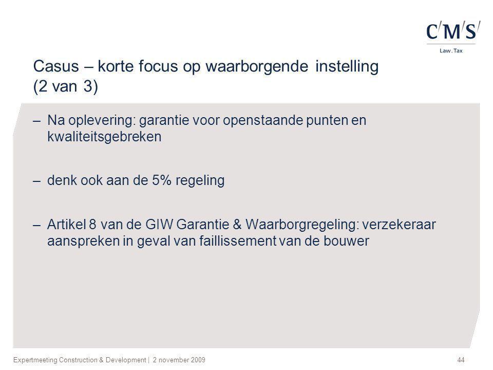 Expertmeeting Construction & Development   2 november 200944 Casus – korte focus op waarborgende instelling (2 van 3) –Na oplevering: garantie voor op
