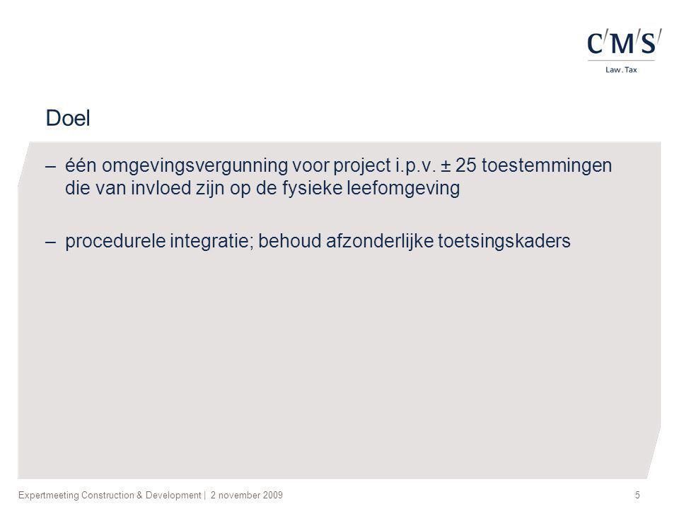 Expertmeeting Construction & Development   2 november 20095 Doel –één omgevingsvergunning voor project i.p.v. ± 25 toestemmingen die van invloed zijn