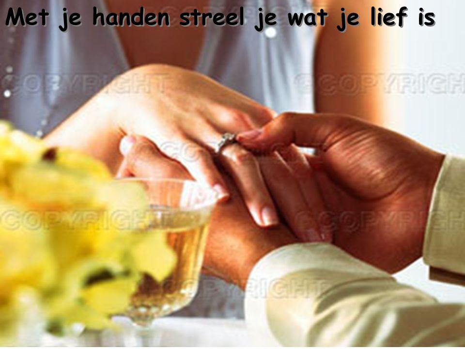 Met je handen streel je wat je lief is Met je handen streel je wat je lief is