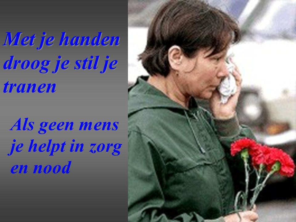 Met je handen droog je stil je tranen Met je handen droog je stil je tranen Als geen mens je helpt in zorg en nood