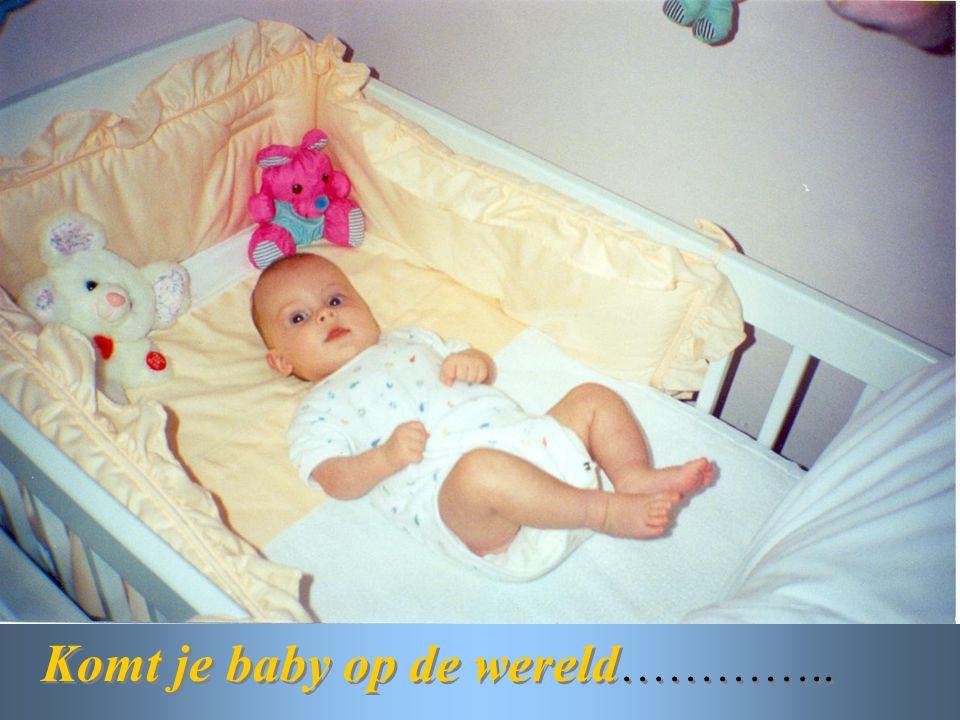 Komt je baby op de wereld ………….. Komt je baby op de wereld …………..
