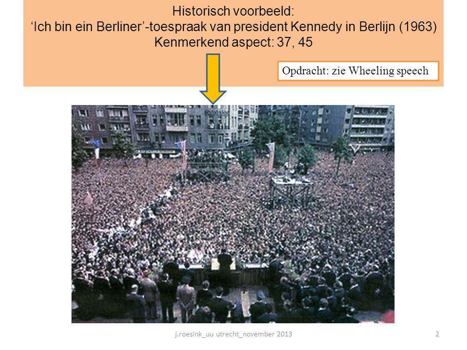 Historisch voorbeeld: 'Ich bin ein Berliner'-toespraak van president Kennedy in Berlijn (1963) Kenmerkend aspect: 37, 45 Opdracht: zie Wheeling speech