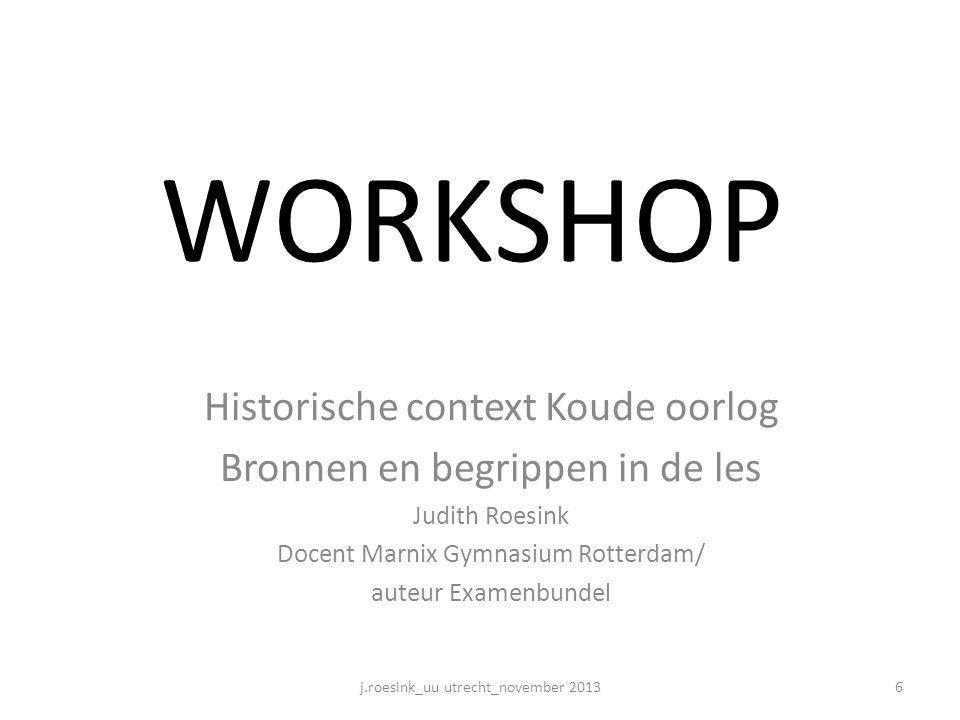 WORKSHOP Historische context Koude oorlog Bronnen en begrippen in de les Judith Roesink Docent Marnix Gymnasium Rotterdam/ auteur Examenbundel j.roesi
